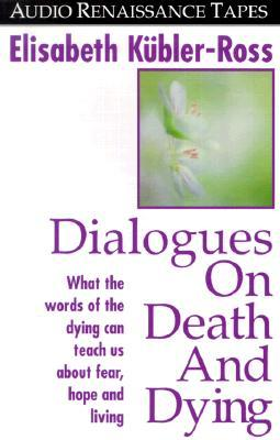Dialogues on Death and Dying: What the Words of the Dying Can Teach Us about Fear, Hope and Living