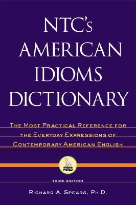 NTC's American Idioms Dictionary: The Most Practical Reference for the Everyday Expressions of Contemporary American English