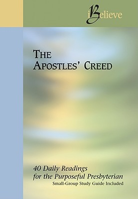 The Apostles' Creed (I Believe: 40 Daily Readings For The Purposeful Presbyterian)
