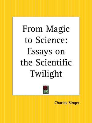 From Magic To Science Essays On The Scientific Twilight By Charles  From Magic To Science Essays On The Scientific Twilight By Charles Joseph  Singer