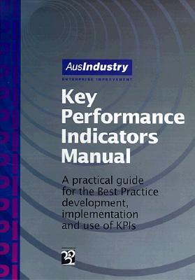 Key Performance Indicators Manual: A Practical Guide for the Best Practice Development, Implementation and Use of KPIs