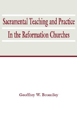 Sacramental Teaching and Practice in the Reformation Churches by Geoffrey W. Bromiley