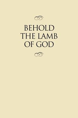 Behold the Lamb of God: Selections from the Sermons and Writings, Published and Unpublished, of J. Reuben Clark, Jr., on the Life of the Savior