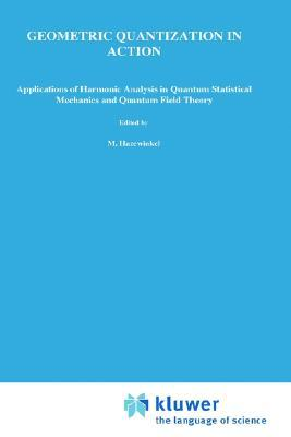 Geometric Quantization in Action: Applications of Harmonic Analysis in Quantum Statistical Mechanics and Quantum Field Theory