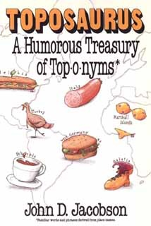 Toposaurus: A Humorous Treasury Of Toponyms: An Entertaining Assortment Of Familiar Words And Phrases Derived From Place Names And Their Colorful Origins
