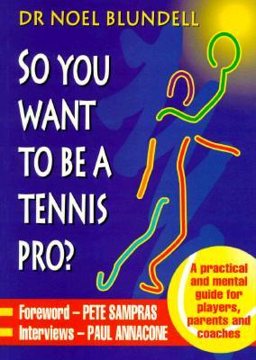 So You Want To Be A Tennis Pro?: A Practical And Mental Guide For Players, Parents And Coaches