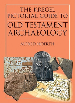The Kregel Pictorial Guide to Old Testament Archaeology: An Exploration of the History of Civilizations of Bible Times
