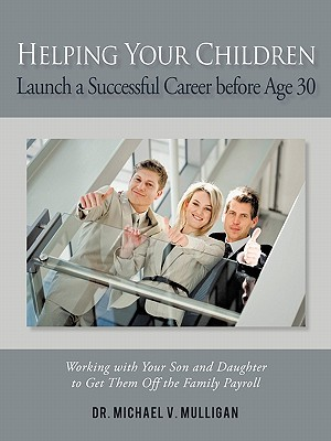 Helping Your Children Launch a Successful Career Before Age 30: Working with Your Son and Daughter to Get Them Off the Family Payroll