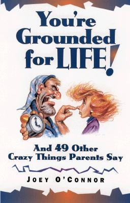 You're Grounded for Life!: And 49 Other Crazy Things That Parents Say