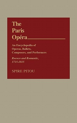 The Paris Opera: An Encyclopedia of Operas, Ballets, Composers, and Performers: Rococo and Romantic, 1715-1815