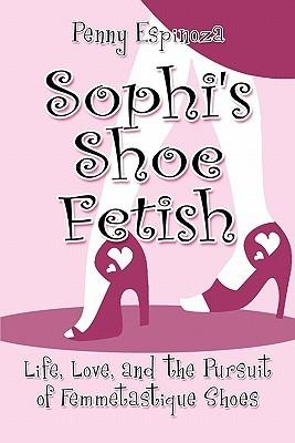 Sophi's Shoe Fetish: Life, Love, and the Pursuit of Femmetastique Shoes