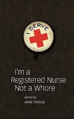I'm a Registered Nurse Not a Whore: And Other Stories