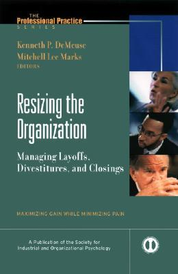 Resizing The Organization Managing Layoffs, Divestitures, And Closings: Maximizing Gain While Minimizing Pain