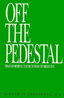 Off The Pedestal: Transforming The Business Of Medicine