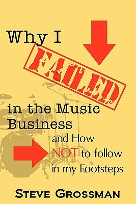 Why I Failed in the Music Business: And How Not to Follow in My Footsteps