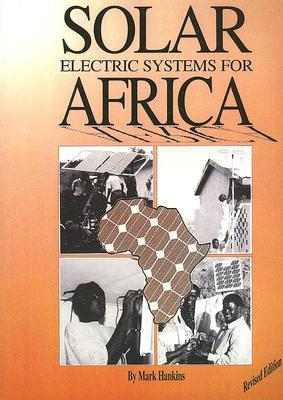 Solar Electric Systems for Africa: A Guide for Planning and Installing Solar Electric Systems in Rural Africa