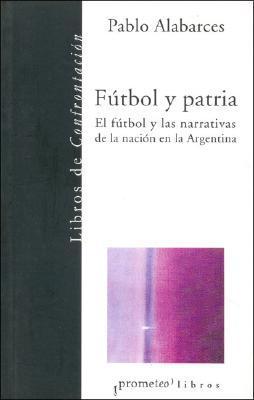 Futbol y Patria: El Futbol y Las Narrativas de La Nacion En La Argentina