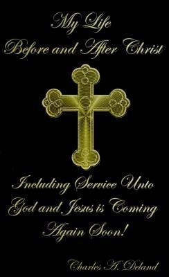 My Life Before and After Christ: Including Service Unto God and Jesus is Coming Again Soon