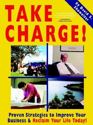Take Charge! Proven Strategies to Improve Your Business and Reclaim Your Life Today!