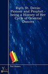Ruth St. Denis, Pioneer and Prophet - Being a History of Her Cycle of Oriental Dances