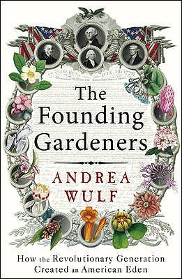 The founding gardeners: how the revolutionary generation created an american eden by Andrea Wulf