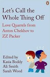 Let's Call the Whole Thing Off: Love Quarrels from Anton Chekhov to Z.Z. Packer. Selected by Kasia Boddy, Ali Smith, Sarah Wood