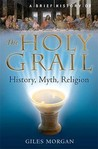 A Brief History Of The Holy Grail: History, Myth, Religion