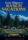 Gene Kilgore's Ranch Vacations: The Complete Guide to Guest and Resort, Fly-Fishing, and Cross-Country Skiing Ranches in the United States and Canada