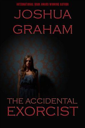 The Accidental Exorcist by Joshua Graham