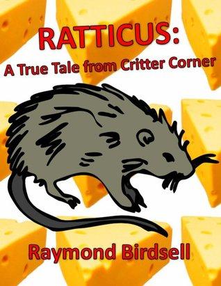 Ratticus: a true tale from critter corner par Raymond Birdsell