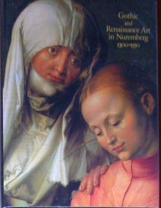 Gothic and Renaissance Art in Nuremberg 1300 - 1550