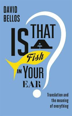 Is That a Fish in Your Ear? Translation and the Meaning of Ev... by David Bellos