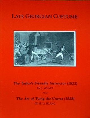 Late Georgian Costume: The Tailor's Friendly Instructor (1822) and the Art of Tying the Cravat(1828)