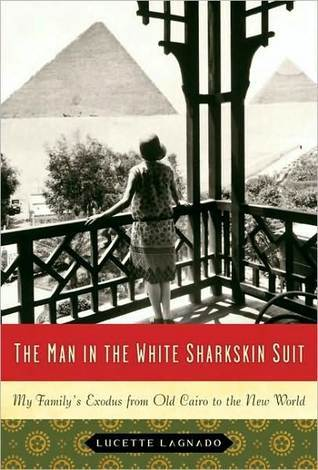 The Man in the White Sharkskin Suit: A Jewish Family's Exodus from Old Cairo to the New World by Lucette Lagnado