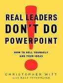Real Leaders Don't Do PowerPoint: How to Sell Yourself and Your Ideas