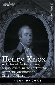 Henry Knox: A Soldier Of The Revolution, Major-General In The Continental Army And Washington's Chief Of Artillery