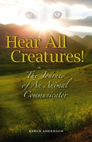 Hear All Creatures! The Journey of an Animal Communicator by Karen A.  Anderson