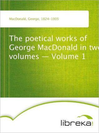 The Poetical Works of George MacDonald, Volume I