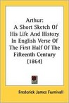 Arthur A Short Sketch of His Life and History in English Verse of the First Half of the Fifteenth Century