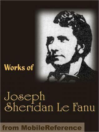 Works of Joseph Sheridan Le Fanu: Carmilla, Ghostly Tales, The House by the Church-Yard, The Evil Guest and more