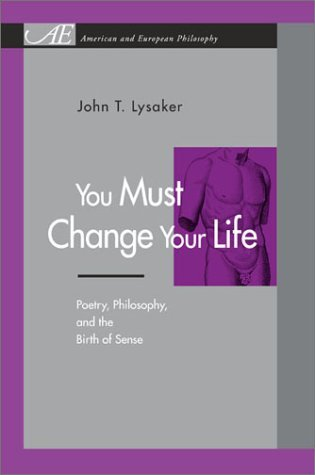 You Must Change Your Life: Poetry, Philosophy, and the Birth of Sense