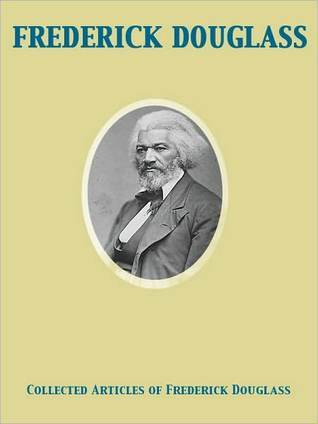 Collected Articles of Frederick Douglass by Frederick Douglass