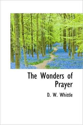 The Wonders of Prayer a Record of Well Authenticated and Wonderful Answers to Prayer