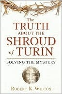 The Truth About the Shroud of Turin by Robert K. Wilcox