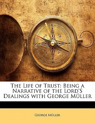 The Life of Trust: Being a Narrative of the Lords Dealings with George Muller