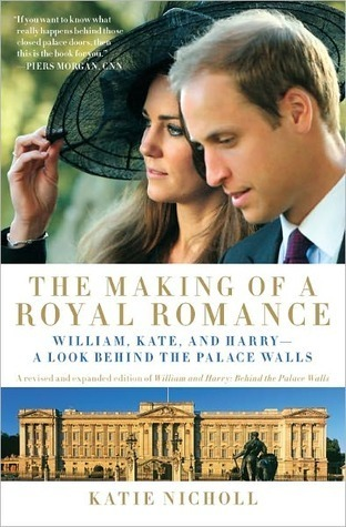 The Making of a Royal Romance: William, Kate, and Harry--A Look Behind the Palace Walls