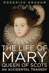 The Life of Mary, Queen of Scots by Roderick Graham
