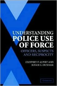 Understanding Police Use of Force: Officers, Suspects, and Reciprocity (Cambridge Studies in Criminology)