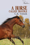 A Horse Called Trouble by C.K. Volnek