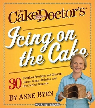 The Cake Mix Doctor's Icing On the Cake: 30 Fabulous Frostings and Glorious Glazes, Icings, Drizzles, and One Perfect Ganache